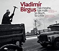 Vladimír Birgus: Tak Mnoho, tak malo: Fotografie z let, kdy se tak mnoho muselo a tak malo smelo / So Much, So Little: Photographs from the Years When So Much Was Demanded and So Little Was Allowed