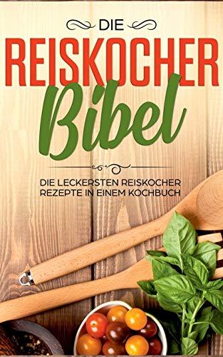 Die Reiskocher Bibel: Die leckersten Reiskocher Rezepte in einem Kochbuch