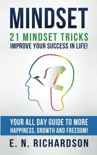 Mindset: 21 Mindset Tricks - Improve your Success in Life! All Day Guide to more Happiness, Growth and Freedom (Communication, Personal Growth, ... Self Development, Growth Mindset)