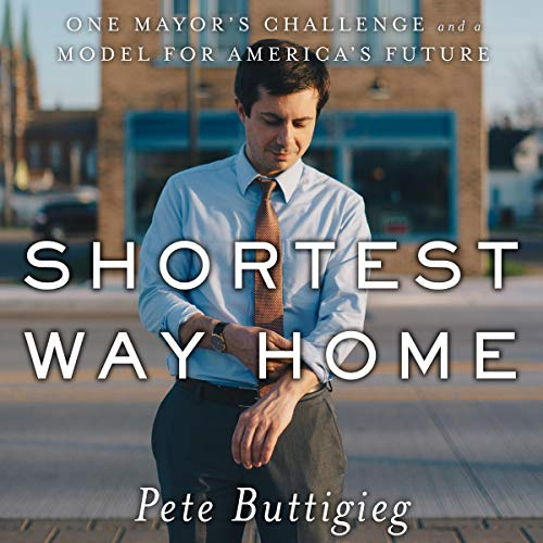 Shortest Way Home     One Mayor's Challenge and a Model for America's Future              Written by:                                                                                                                                 Pete Buttigieg                               Narrated by:                                                                                                                                 Pete Buttigieg                      Length: 9 hrs and 57 mins     19 ratings     Overall 4.8