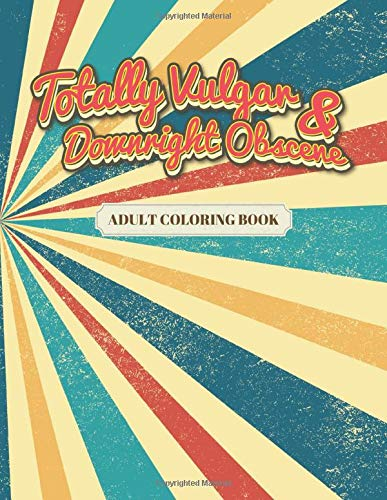 Totally Vulgar & Downright Obscene Adult Coloring Book: Funny Tasteless Curse Words and Profane Swearing Phrases for Relaxation and Stress Relief for ... Shocking and Offensive Colouring Gag Gifts