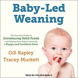 Baby-Led Weaning     The Essential Guide to Introducing Solid Foods - and Helping Your Baby to Grow Up a Happy and Confident Eater              Written by:                                                                                                                                 Gill Rapley,                                                                                        Tracey Murkett                               Narrated by:                                                                                                                                 Coleen Marlo                      Length: 6 hrs and 5 mins     5 ratings     Overall 4.6