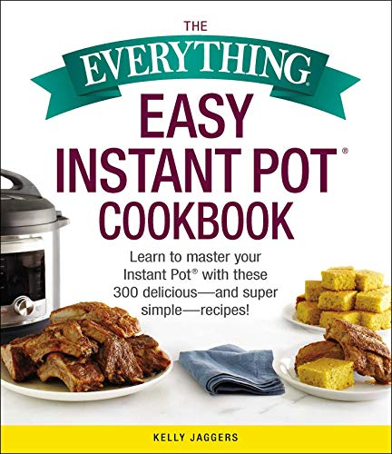The Everything Easy Instant Pot(r) Cookbook: Learn to Master Your Instant Pot(r) with These 300 Delicious--And Super Simple--Recipes! (Everything(r))