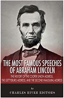 The Most Famous Speeches of Abraham Lincoln: The History of the Cooper Union Address, the Gettysburg Address, and the Second Inaugural Address