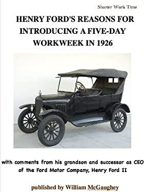 HENRY FORD'S REASONS FOR INTRODUCING A FIVE-DAY WORKWEEK IN 1926 - with comments from his grandson and successor as CEO of the Ford Motor Company, Henry Ford II (annotated) (Shorter work time Book 4)
