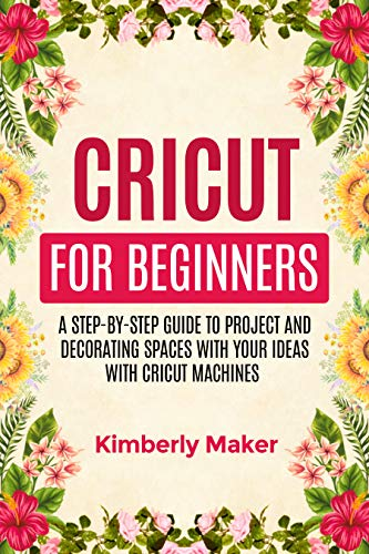 CIRCUT FOR BEGINNERS: A STEP-BY-STEP GUIDE TO PROJECT AND DECORATING SPACES (CRICUT Book 1) (English Edition)