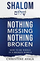 Shalom - Nothing Missing Nothing Broken: How to Be Whole in a Broken World