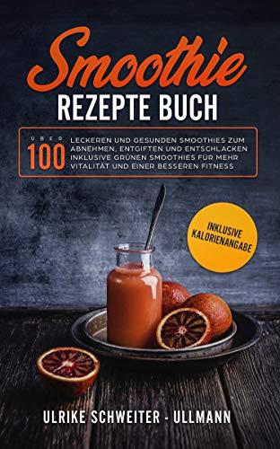 Smoothie Rezepte Buch: Über 100 leckeren und gesunden Smoothies zum Abnehmen, Entgiften und Entschlacken Inklusive Grünen Smoothies für mehr Vitalität ... besseren Fitness - inkl Kalorienangaben