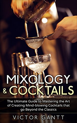 Mixology & Cocktails: The Ultimate Guide to Mastering the Art of Creating Mind-Blowing Cocktails that go Beyond the Classics (Cockatils, Mixology, Classic Cocktails, Bartending) (English Edition)