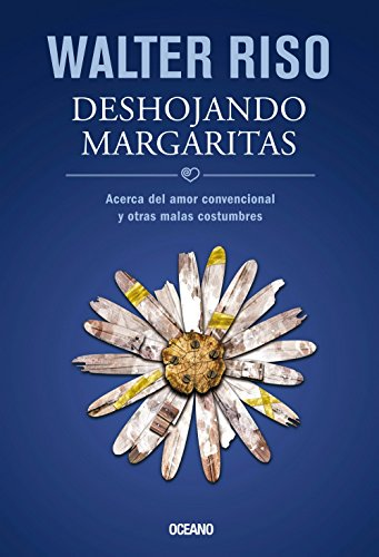 Deshojando Margaritas: Acerca del Amor Convencional y Otras Malas Costumbres = Pluck Daisy Petals (Biblioteca Walter Riso)