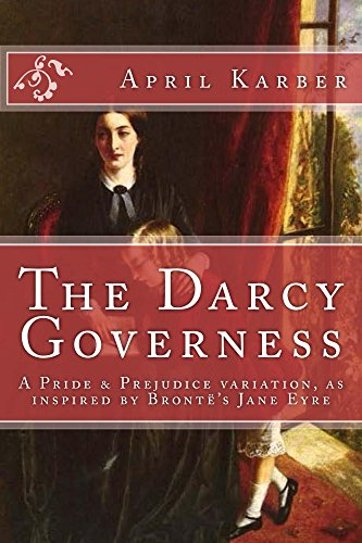 The Darcy Governess: A Pride & Prejudice variation, as inspired by Brontë's Jane Eyre by [April Karber, Marilyn Pesola]
