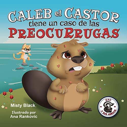 Caleb el Castor tiene un caso de las preocurrugas : Un libro ilustrado para ayudar a los niños calmar la ansiedad. De 3-9 años. Brave the Beaver Has the ... Warts (Spanish Edition) (Zac y sus amigos)