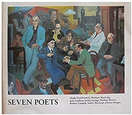 Seven Poets: Hugh MacDiarmid, Norman MacCaig, Iain Crichton Smith, George Mackay Brown, Robert Garioch, Sorley MacLean, Edwin Morgan