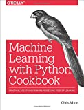 Python Machine Learning Cookbook: Practical solutions from preprocessing to deep learning - Chris Albon