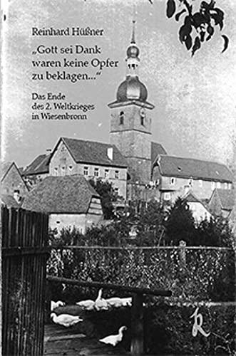 Gott sei Dank waren keine Opfer zu beklagen...: Das Ende des 2. Weltkrieges in Wiesenbronn (Zeitzeugen in Unterfranken)