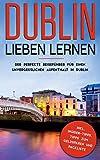 Dublin lieben lernen: Der perfekte Reiseführer für einen unvergesslichen Aufenthalt in Dublin inkl. Insider-Tipps, Tipps zum Geldsparen und Packliste: (Erzähl-Reiseführer Dublin)