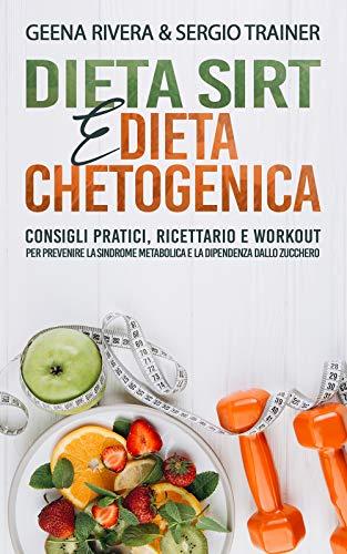 Dieta Sirt e Dieta Chetogenica: Consigli pratici, Ricettario e Workout per prevenire la sindrome metabolica e la dipendenza dallo zucchero