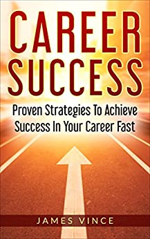 Career Success: Proven Strategies To Achieve Success In Your Career Fast (English Edition) par [James Vince]