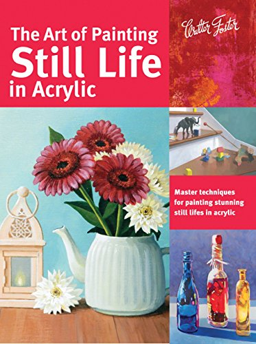 The Art of Painting Still Life in Acrylic: Master techniques for painting stunning still lifes in acrylic (Collector's Series)