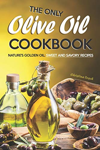 The Only Olive Oil Cookbook: Nature's Golden Oil: Sweet and Savory Recipes