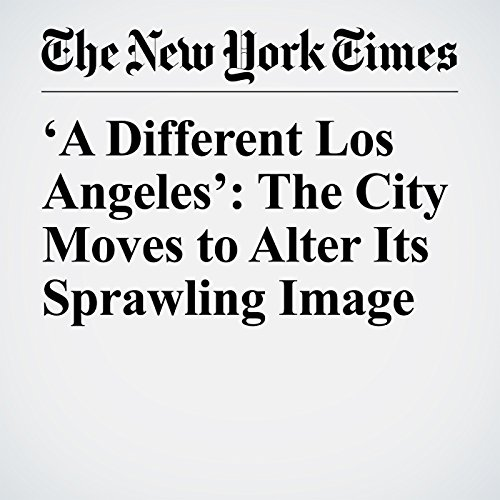 'A Different Los Angeles': The City Moves to Alter Its Sprawling Image copertina