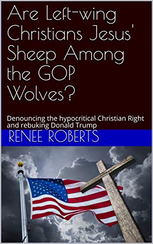 Are Left-wing Christians Jesus' Sheep Among the GOP Wolves?: Denouncing the hypocritical Christian Right and rebuking Donald Trump by [Renee Roberts]