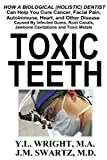 Toxic Teeth: How a Biological (Holistic) Dentist Can Help You Cure Cancer, Facial Pain, Autoimmune, Heart, and Other Disease Caused By Infected Gums, Root Canals, Jawbone Cavitations, and Toxic Metals