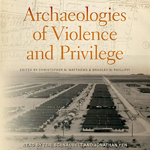 Archaeologies of Violence and Privilege Audiobook By Christopher N. Matthews - editor, Bradley D. Phillippi - editor cover art