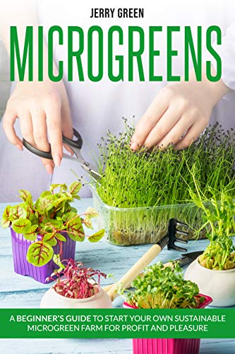 Microgreens: A beginner's guide to start your own sustainable microgreen farm for profit and pleasure