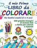 Il mio Primo Libro da COLORARE. Per bambini creativi di 1-4 anni.: Piu' di 100 graziose Immagini di animali, cose e forme per colorare e imparare. Un libro che bambini e genitori adoreranno.