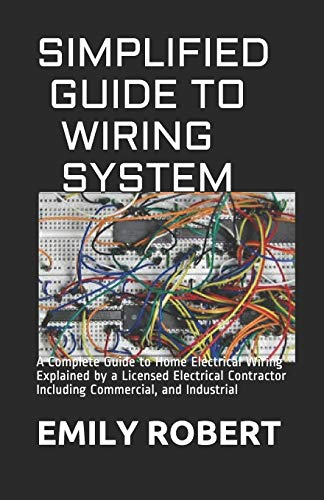 SIMPLIFIED GUIDE TO WIRING SYSTEM: A Complete Guide to Home Electrical Wiring Explained by a Licensed Electrical Contractor Including Commercial, and Industrial