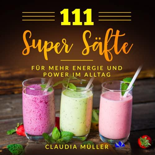 111 Super Säfte: für mehr Energie und Power im Alltag