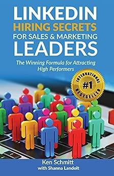LinkedIn Hiring Secrets for Sales & Marketing Leaders: The Winning Formula for Attracting High Performers by [Ken Schmitt, Shanna Landolt]