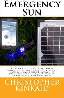 Emergency Sun: How To Build A Portable Solar Power Supply for Smart Phones, GPS, Cameras, And Other Electronics Using Rech...