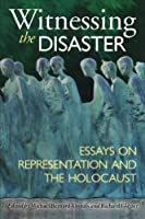 Witnessing the Disaster: Essays on Representation and the Holocaust