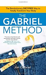 The Gabriel Method: The Revolutionary DIET-FREE Way to Totally Transform Your Body by Jon Gabriel