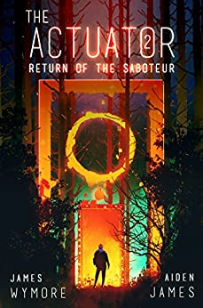 The Actuator 2: Return of the Saboteur: A GameLit Adventure by [James Wymore, Aiden James]
