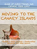 MOVING TO THE CANARY ISLANDS. A guide to give up everything and change your life in Tenerife, Gran Canaria, Fuerteventura, Lanzarote or the other islands of the archipelago. (English Edition)