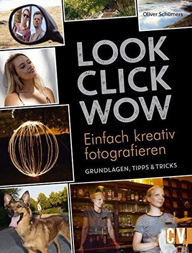 LOOK, CLICK, WOW: Einfach kreativ fotografieren - Grundlagen, Tipps & Tricks