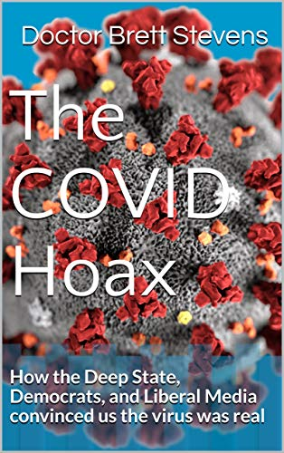 The COVID Hoax: How the Deep State, Democrats, and Liberal Media convinced us the virus was real