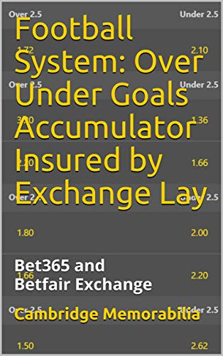 Football System: Over Under Goals Accumulator Insured by Exchange Lay: Bet365 and Betfair Exchange (Football System: Accumulator Insured by Exchange Lay - Bet365 and Betfair Exchange)