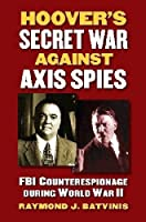 Hoover's Secret War against Axis Spies: FBI Counterespionage during World War II (Modern War Studies) by Raymond J. Batvinis(2014-03-28)