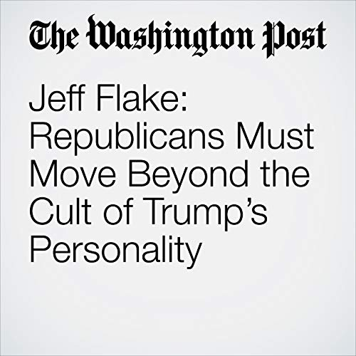 Jeff Flake: Republicans Must Move Beyond the Cult of Trump's Personality audiobook cover art