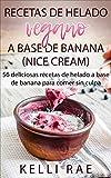 Recetas de helado vegano a base de banana (Nice Cream): 56 deliciosas recetas de helado a base de banana para comer sin culpa