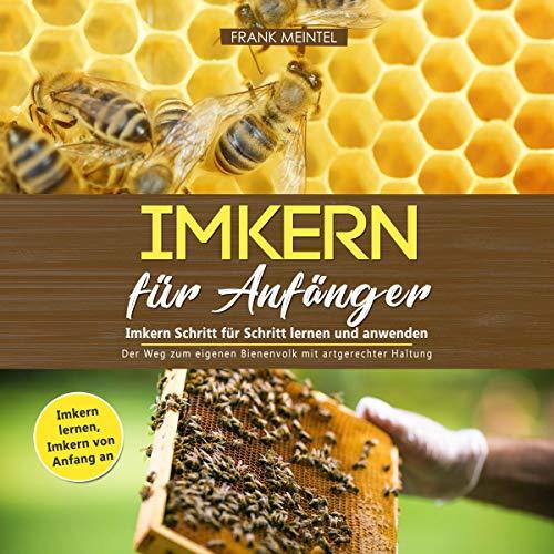 Imkern für Anfänger - Imkern Schritt für Schritt lernen und anwenden: Der Weg zum eigenen Bienenvolk mit artgerechter Haltung: Imkern lernen - Imkern von Anfang an