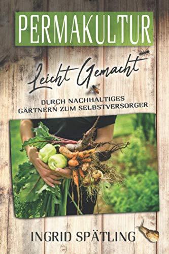 Permakultur leicht gemacht: Durch nachhaltiges Gärtnern zum Selbstversorger