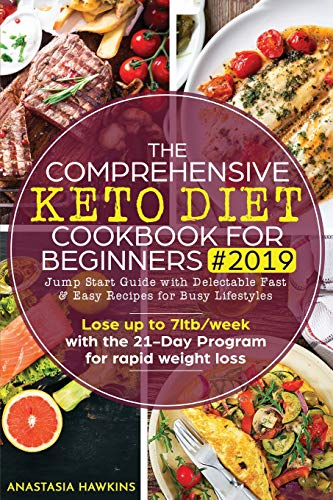 The Comprehensive Keto Diet Cookbook for Beginners 2019: Jump Start Guide with Delectable Fast & Easy Recipes for Busy lifestyles - Lose up to 7ltb/week with the 21-Day Program for rapid weight loss
