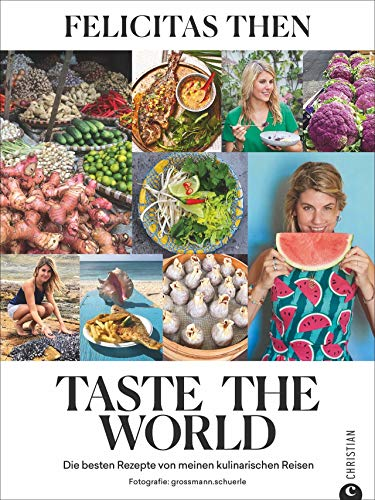 """Taste the World - Die besten 55 Rezepte von meinen kulinarischen Reisen. Das Kochbuch von Felicitas Then, der Siegerin von """"The Taste"""". Kreativ, einfach und schnell kochen mit der Foodtruckerin."""