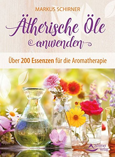 Ätherische Öle anwenden: Über 200 Essenzen für die Aromatherapie