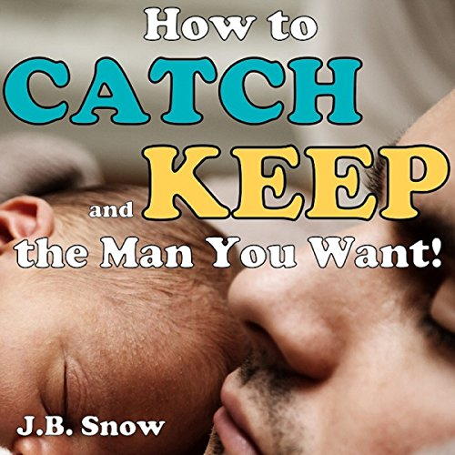 How to Catch and Keep the Man You Want audiobook cover art